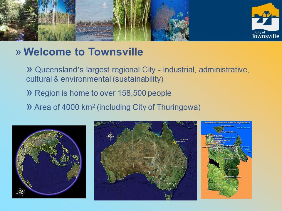 » A Distinctive Queensland Experience Townsville : » where Tropical Savannas meet the coast » southern gateway to the Wet Tropics » abuts the Great Barrier Reef World Heritage Area