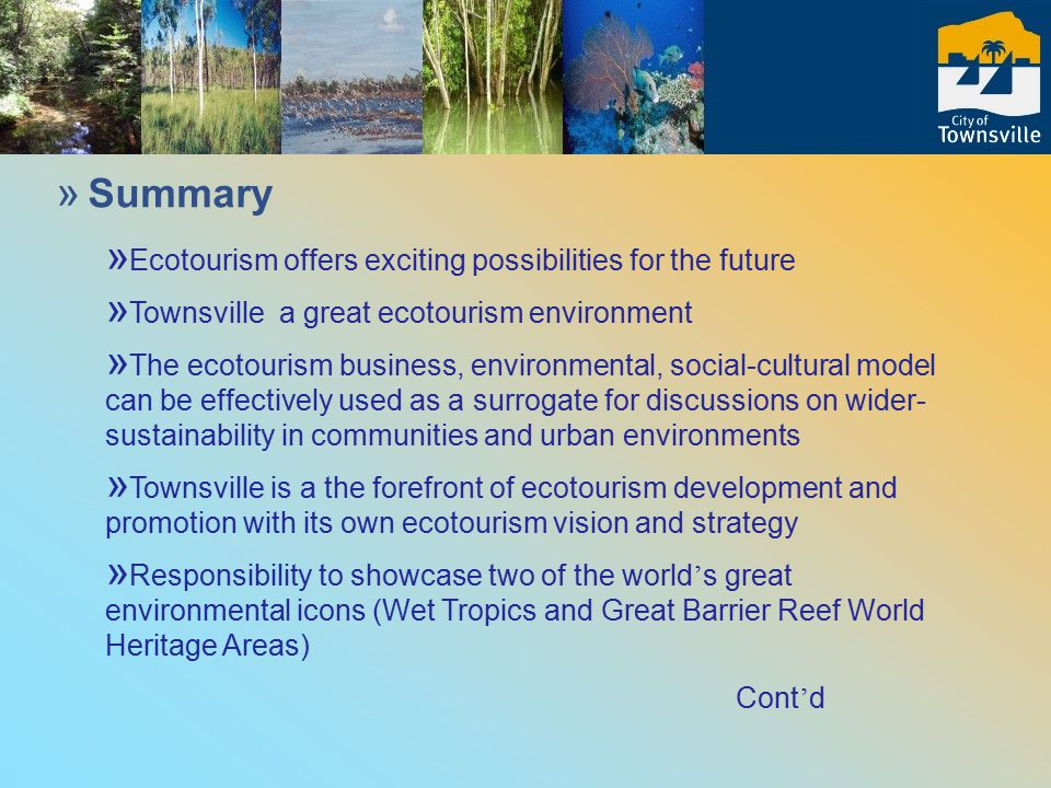 » Summary » Ecotourism offers exciting possibilities for the future » Townsville a great ecotourism environment » The ecotourism business, environmental, social-cultural model can be effectively used as a surrogate for discussions on wider- sustainability in communities and urban environments » Townsville is a the forefront of ecotourism development and promotion with its own ecotourism vision and strategy » Responsibility to showcase two of the world ' s great environmental icons (Wet Tropics and Great Barrier Reef World Heritage Areas) Cont ' d