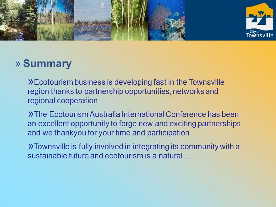 » Summary » Ecotourism business is developing fast in the Townsville region thanks to partnership opportunities, networks and regional cooperation » The Ecotourism Australia International Conference has been an excellent opportunity to forge new and exciting partnerships and we thankyou for your time and participation » Townsville is fully involved in integrating its community with a sustainable future and ecotourism is a natural …