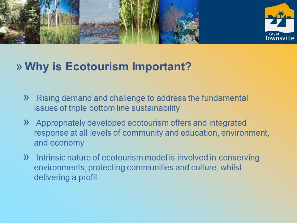 » Rising demand and challenge to address the fundamental issues of triple bottom line sustainability » Appropriately developed ecotourism offers and integrated response at all levels of community and education, environment, and economy » Intrinsic nature of ecotourism model is involved in conserving environments, protecting communities and culture, whilst delivering a profit » Why is Ecotourism Important