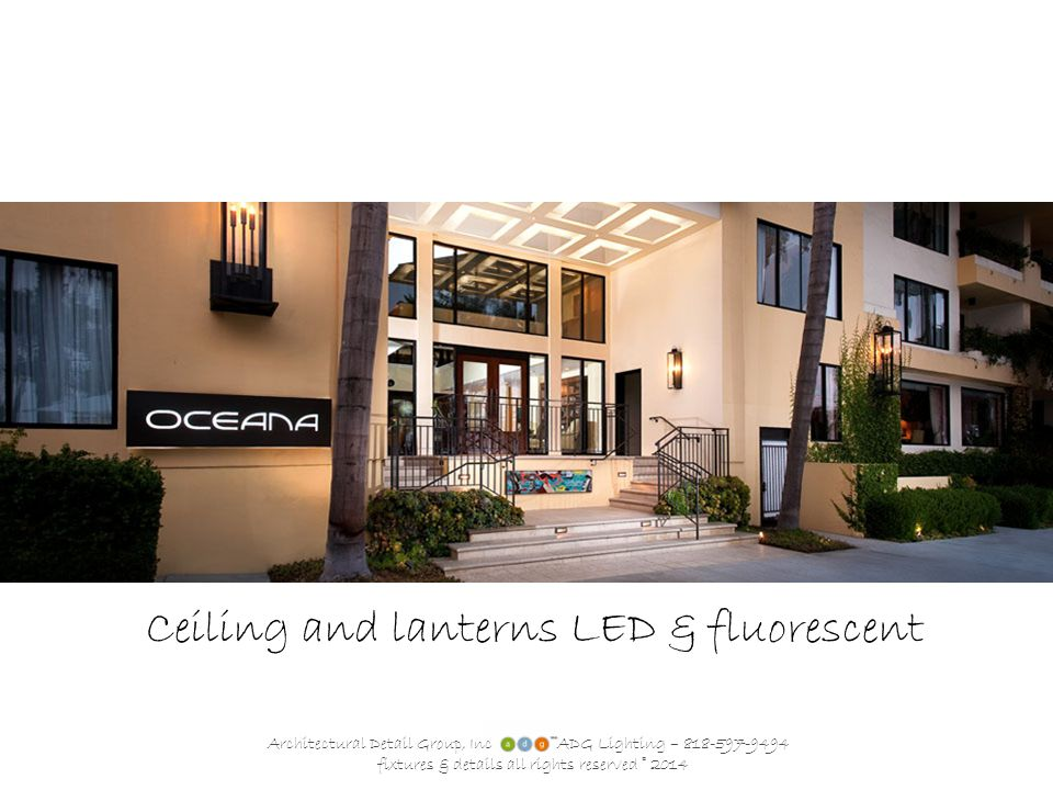 Architectural Detail Group, Inc ADG Lighting – 818-597-9494 fixtures & details all rights reserved © 2014 Ceiling and lanterns LED & fluorescent