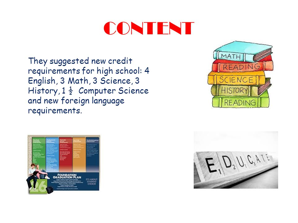 CONTENT They suggested new credit requirements for high school: 4 English, 3 Math, 3 Science, 3 History, 1 ½ Computer Science and new foreign language requirements.