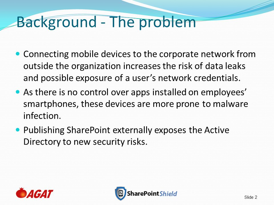 Slide 2 Background - The problem Connecting mobile devices to the corporate network from outside the organization increases the risk of data leaks and possible exposure of a user's network credentials.