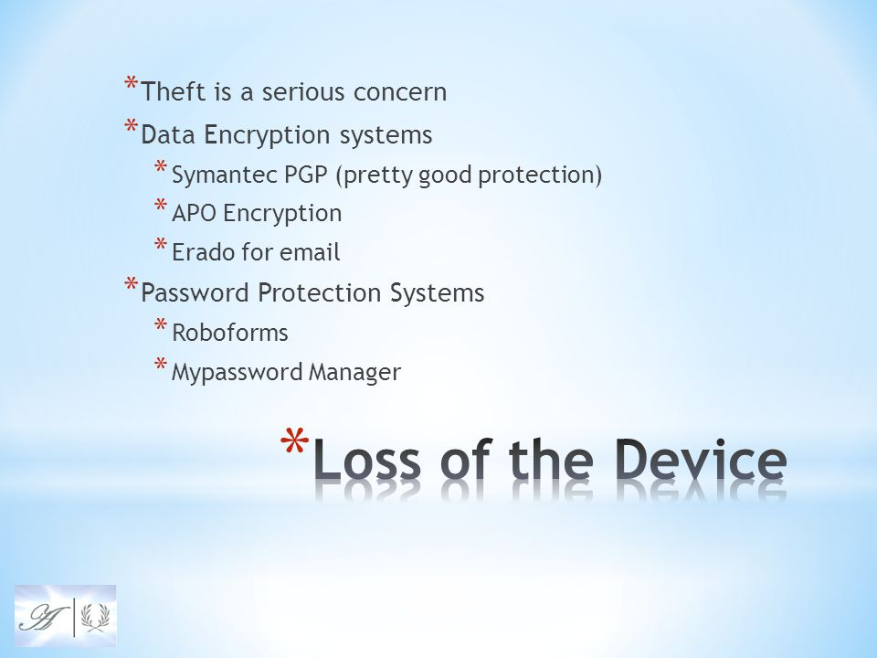 * Theft is a serious concern * Data Encryption systems * Symantec PGP (pretty good protection) * APO Encryption * Erado for email * Password Protection Systems * Roboforms * Mypassword Manager