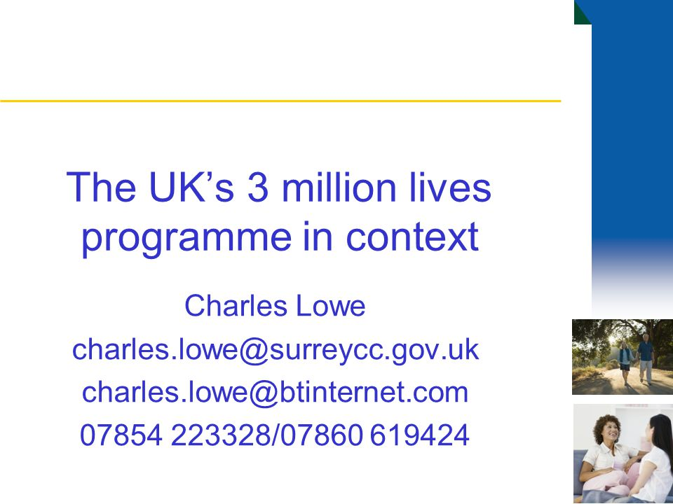 The UK's 3 million lives programme in context Charles Lowe charles.lowe@surreycc.gov.uk charles.lowe@btinternet.com 07854 223328/07860 619424