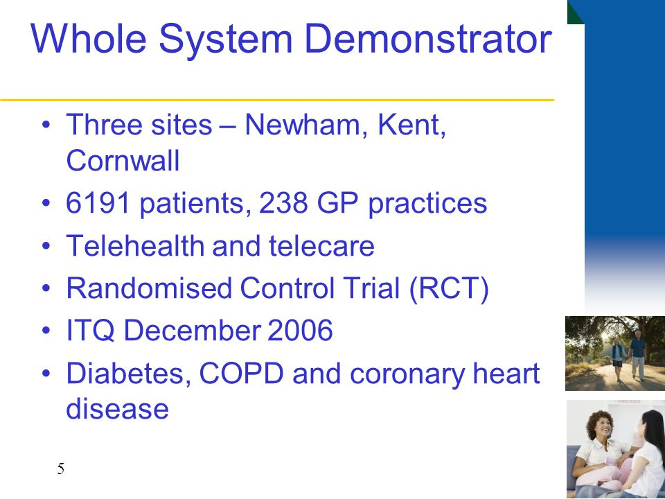 Whole System Demonstrator Three sites – Newham, Kent, Cornwall 6191 patients, 238 GP practices Telehealth and telecare Randomised Control Trial (RCT) ITQ December 2006 Diabetes, COPD and coronary heart disease 5
