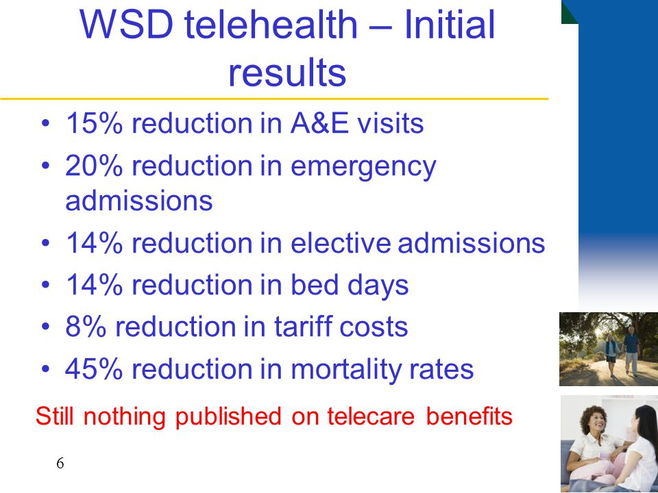 WSD telehealth – Initial results 15% reduction in A&E visits 20% reduction in emergency admissions 14% reduction in elective admissions 14% reduction in bed days 8% reduction in tariff costs 45% reduction in mortality rates 6 Still nothing published on telecare benefits