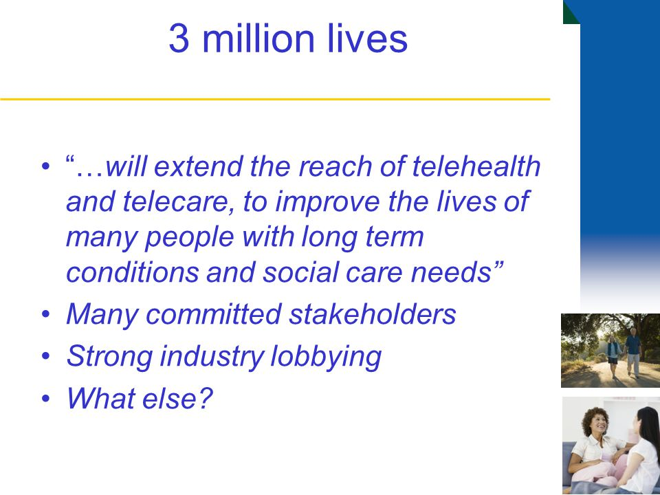 3 million lives …will extend the reach of telehealth and telecare, to improve the lives of many people with long term conditions and social care needs Many committed stakeholders Strong industry lobbying What else