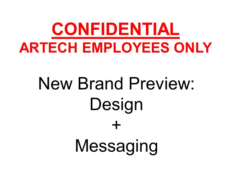 CONFIDENTIAL ARTECH EMPLOYEES ONLY New Brand Preview: Design + Messaging