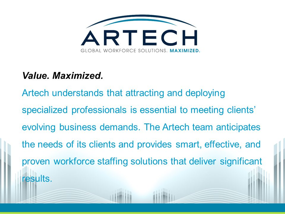 Value. Maximized. Artech understands that attracting and deploying specialized professionals is essential to meeting clients' evolving business demand