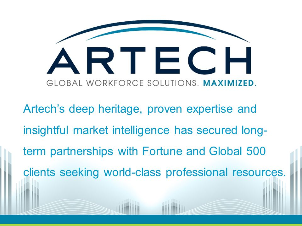 Artech's deep heritage, proven expertise and insightful market intelligence has secured long- term partnerships with Fortune and Global 500 clients seeking world-class professional resources.