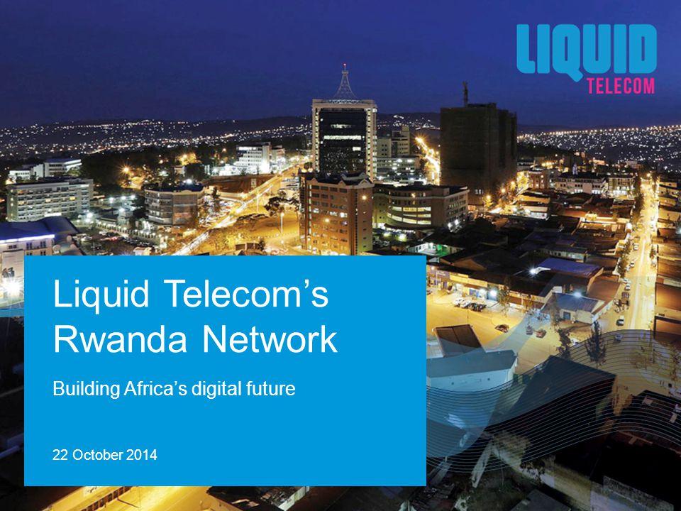 Building Africa's digital future Liquid Telecom's Rwanda Network 22 October 2014