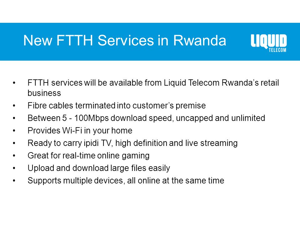 New FTTH Services in Rwanda FTTH services will be available from Liquid Telecom Rwanda's retail business Fibre cables terminated into customer's premi