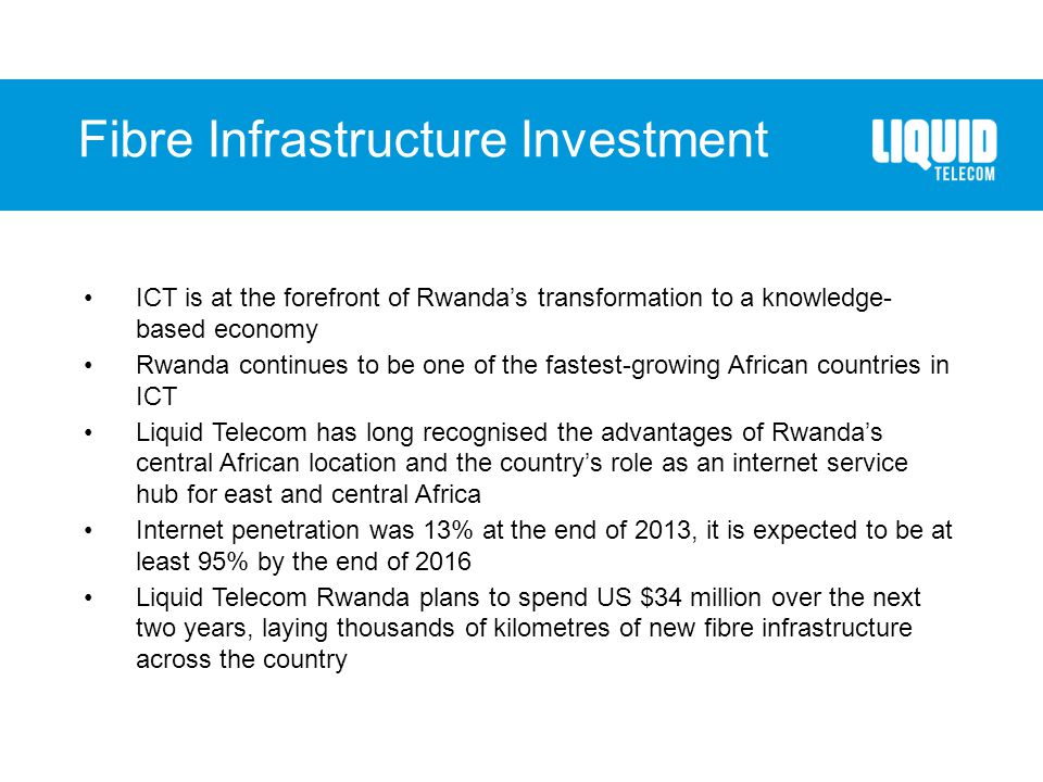 ICT is at the forefront of Rwanda's transformation to a knowledge- based economy Rwanda continues to be one of the fastest-growing African countries in ICT Liquid Telecom has long recognised the advantages of Rwanda's central African location and the country's role as an internet service hub for east and central Africa Internet penetration was 13% at the end of 2013, it is expected to be at least 95% by the end of 2016 Liquid Telecom Rwanda plans to spend US $34 million over the next two years, laying thousands of kilometres of new fibre infrastructure across the country Fibre Infrastructure Investment