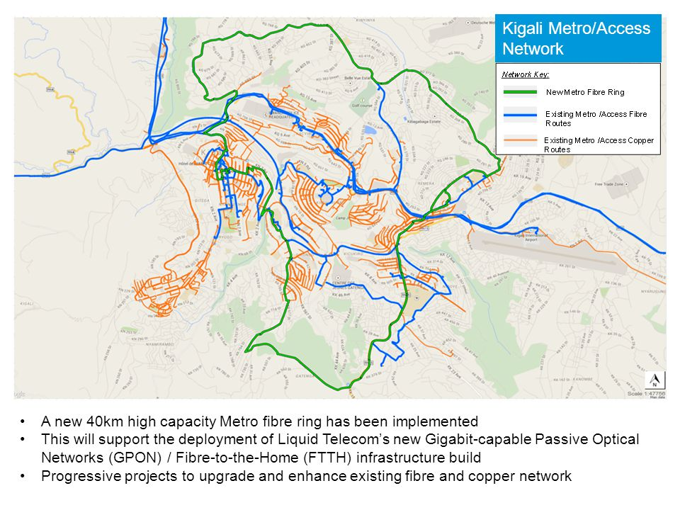A new 40km high capacity Metro fibre ring has been implemented This will support the deployment of Liquid Telecom's new Gigabit-capable Passive Optical Networks (GPON) / Fibre-to-the-Home (FTTH) infrastructure build Progressive projects to upgrade and enhance existing fibre and copper network Kigali Metro/Access Network