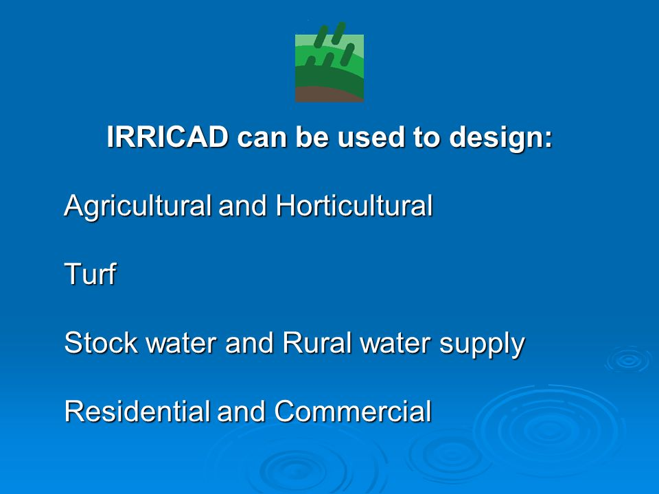 IRRICAD can be used to design: Agricultural and Horticultural Agricultural and Horticultural Turf Turf Stock water and Rural water supply Stock water and Rural water supply Residential and Commercial Residential and Commercial