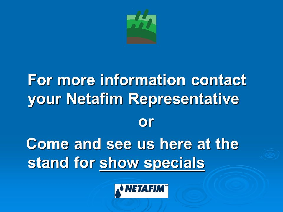 For more information contact your Netafim Representative For more information contact your Netafim Representative or or Come and see us here at the stand for show specials Come and see us here at the stand for show specials