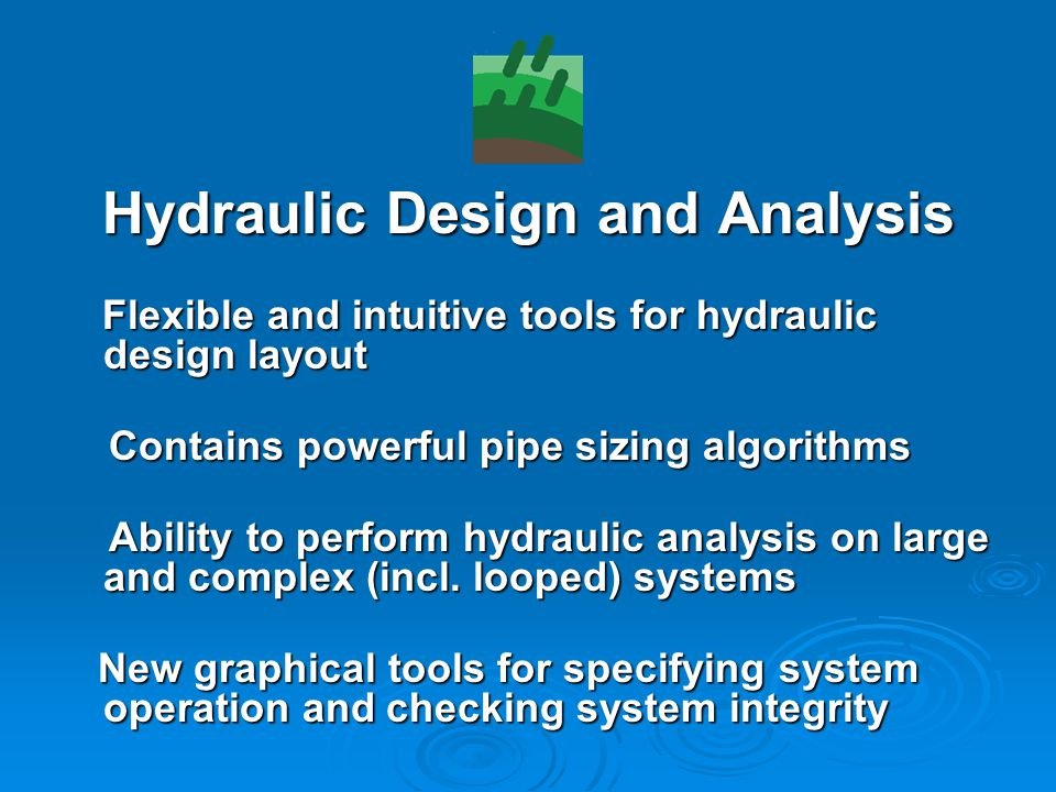 Hydraulic Design and Analysis Flexible and intuitive tools for hydraulic design layout Flexible and intuitive tools for hydraulic design layout Contains powerful pipe sizing algorithms Contains powerful pipe sizing algorithms Ability to perform hydraulic analysis on large and complex (incl.