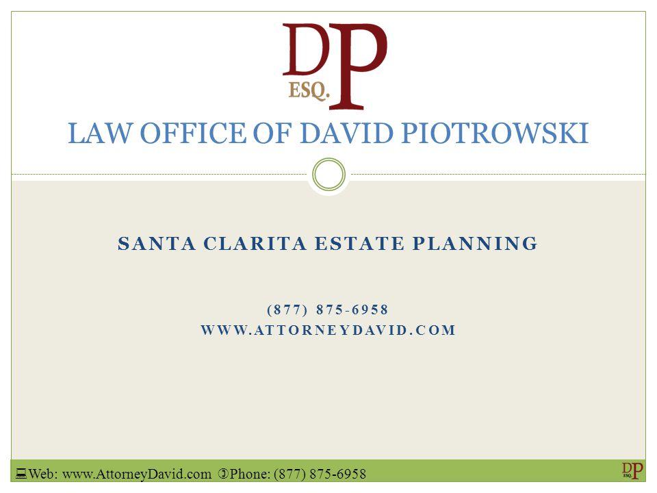 SANTA CLARITA ESTATE PLANNING (877) 875-6958 WWW.ATTORNEYDAVID.COM LAW OFFICE OF DAVID PIOTROWSKI  Web: www.AttorneyDavid.com  Phone: (877) 875-6958