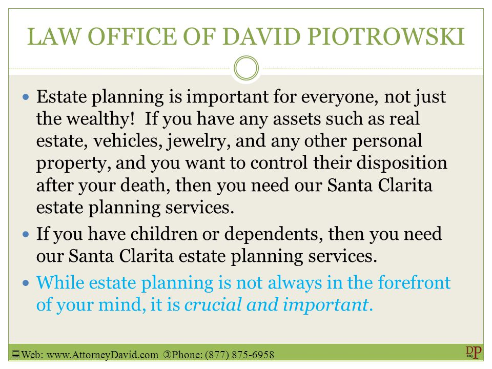 LAW OFFICE OF DAVID PIOTROWSKI Estate planning is important for everyone, not just the wealthy.