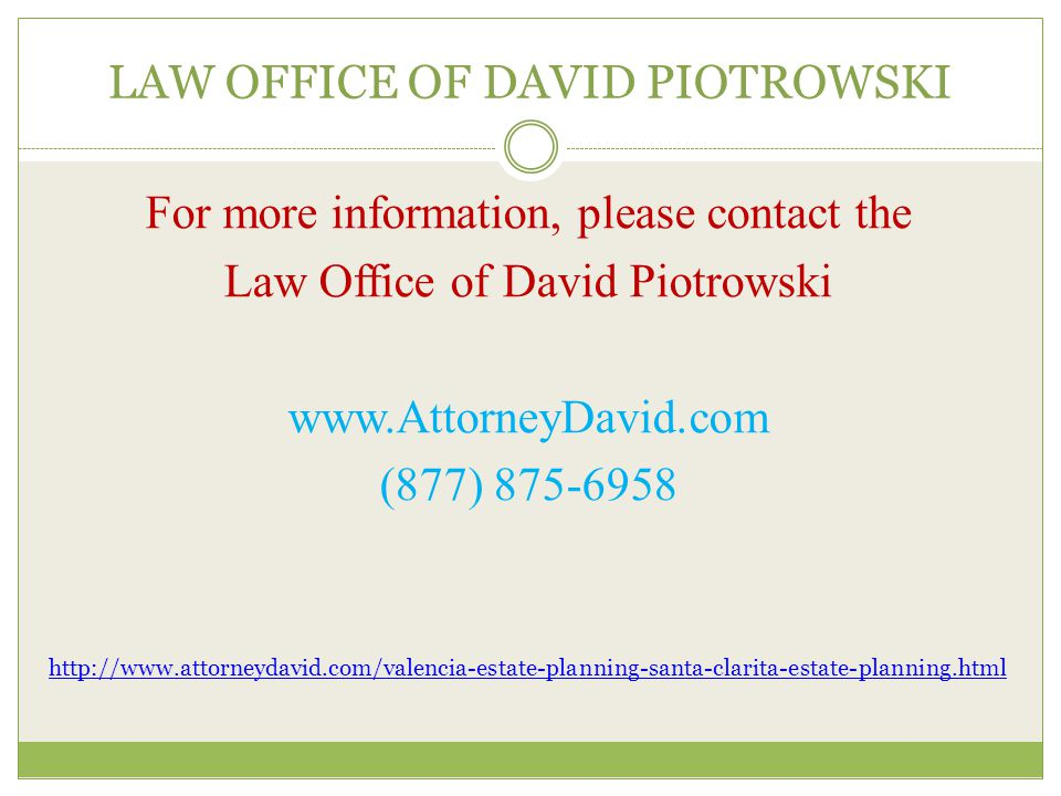 LAW OFFICE OF DAVID PIOTROWSKI For more information, please contact the Law Office of David Piotrowski www.AttorneyDavid.com (877) 875-6958 http://www.attorneydavid.com/valencia-estate-planning-santa-clarita-estate-planning.html