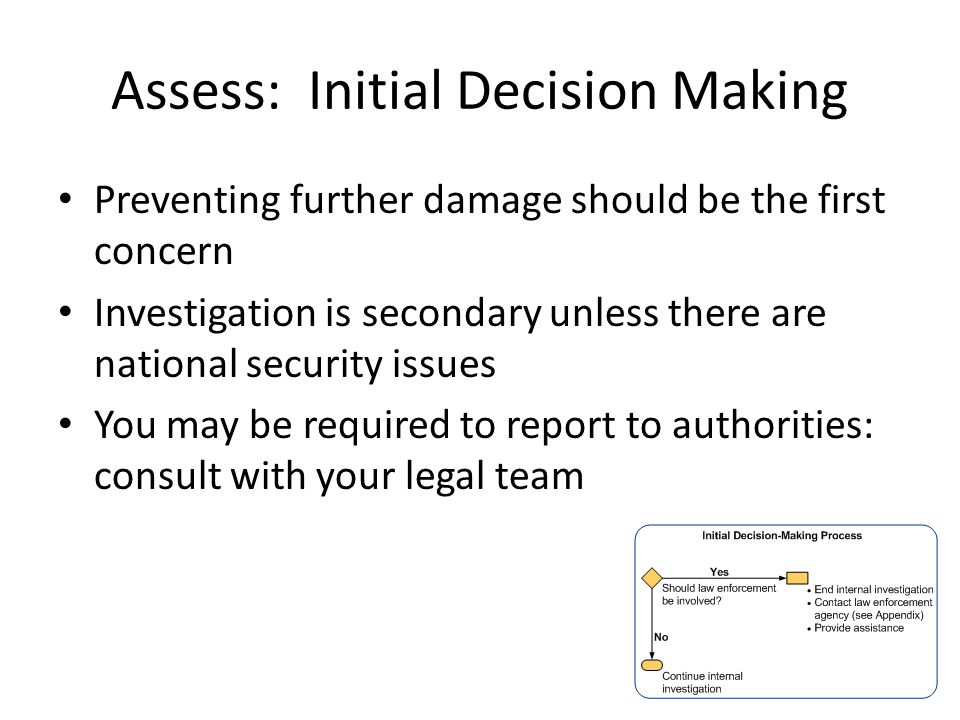 Assess: Initial Decision Making Preventing further damage should be the first concern Investigation is secondary unless there are national security issues You may be required to report to authorities: consult with your legal team