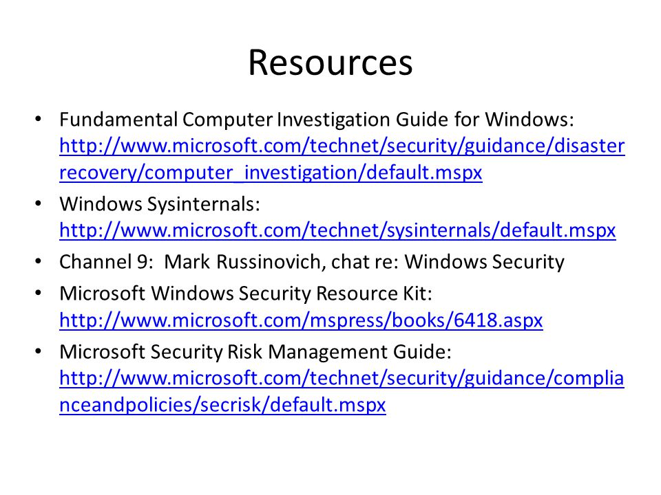 Resources Fundamental Computer Investigation Guide for Windows: http://www.microsoft.com/technet/security/guidance/disaster recovery/computer_investigation/default.mspx http://www.microsoft.com/technet/security/guidance/disaster recovery/computer_investigation/default.mspx Windows Sysinternals: http://www.microsoft.com/technet/sysinternals/default.mspx http://www.microsoft.com/technet/sysinternals/default.mspx Channel 9: Mark Russinovich, chat re: Windows Security Microsoft Windows Security Resource Kit: http://www.microsoft.com/mspress/books/6418.aspx http://www.microsoft.com/mspress/books/6418.aspx Microsoft Security Risk Management Guide: http://www.microsoft.com/technet/security/guidance/complia nceandpolicies/secrisk/default.mspx http://www.microsoft.com/technet/security/guidance/complia nceandpolicies/secrisk/default.mspx