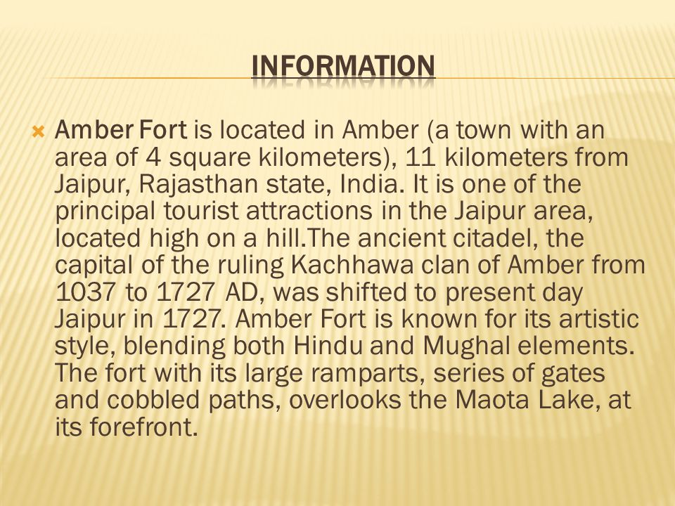  Amber Fort is located in Amber (a town with an area of 4 square kilometers), 11 kilometers from Jaipur, Rajasthan state, India.