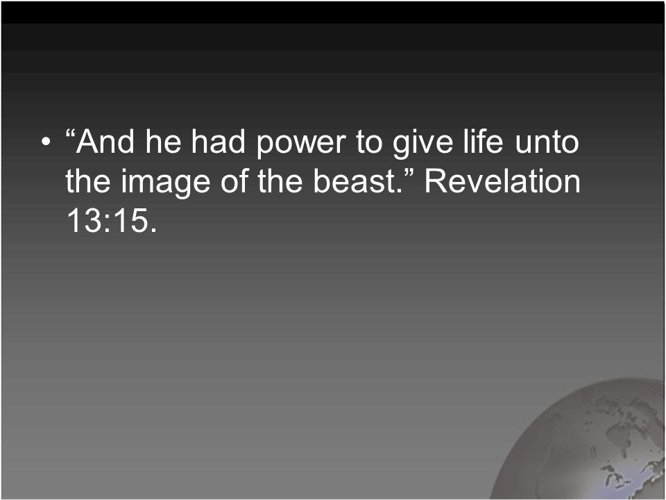 And he had power to give life unto the image of the beast. Revelation 13:15.