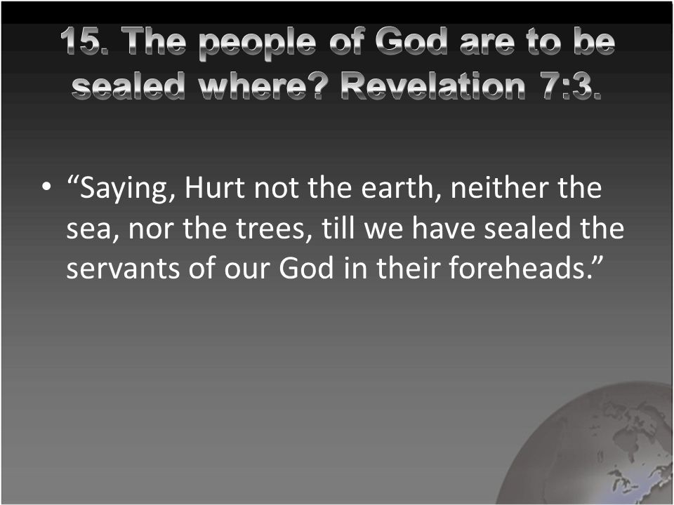 """Saying, Hurt not the earth, neither the sea, nor the trees, till we have sealed the servants of our God in their foreheads."""