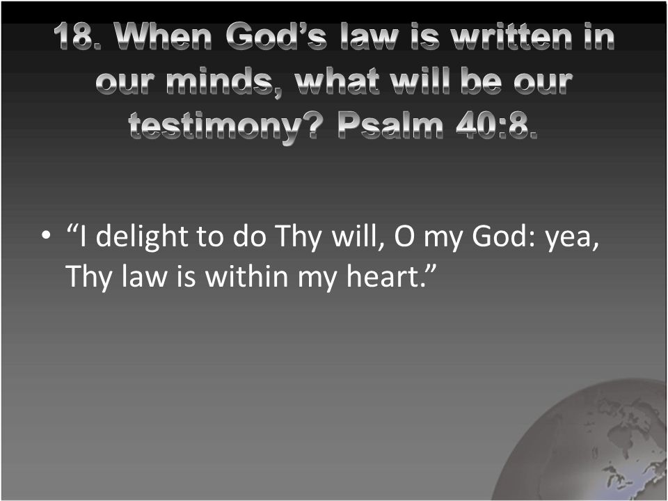 I delight to do Thy will, O my God: yea, Thy law is within my heart.