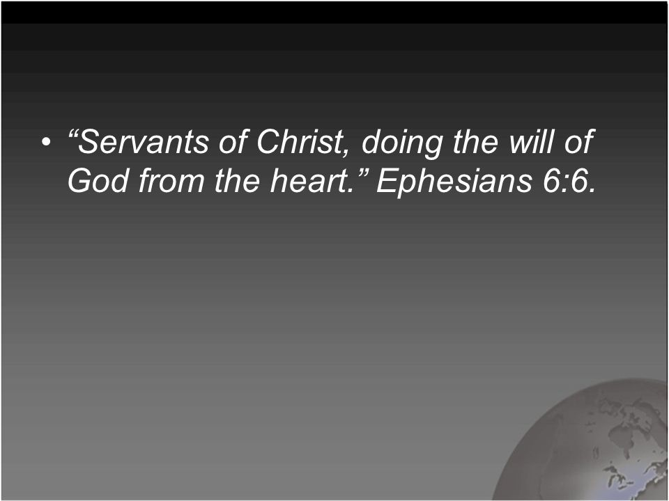 """Servants of Christ, doing the will of God from the heart."" Ephesians 6:6."