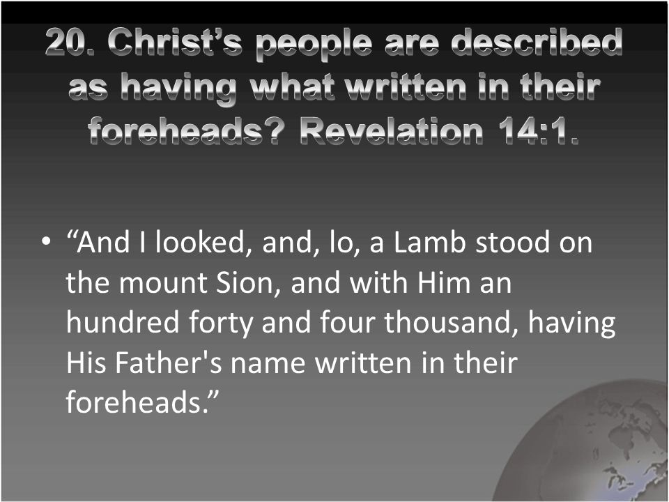 """And I looked, and, lo, a Lamb stood on the mount Sion, and with Him an hundred forty and four thousand, having His Father's name written in their for"
