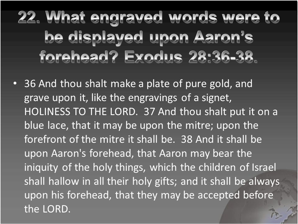 36 And thou shalt make a plate of pure gold, and grave upon it, like the engravings of a signet, HOLINESS TO THE LORD.