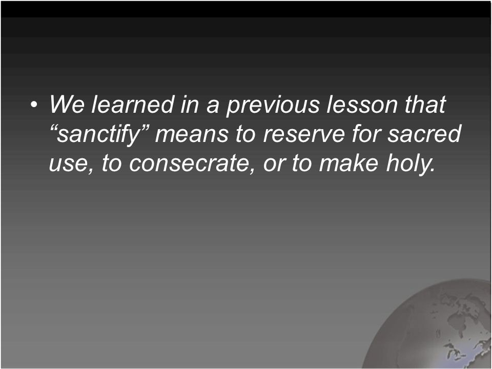 "We learned in a previous lesson that ""sanctify"" means to reserve for sacred use, to consecrate, or to make holy."