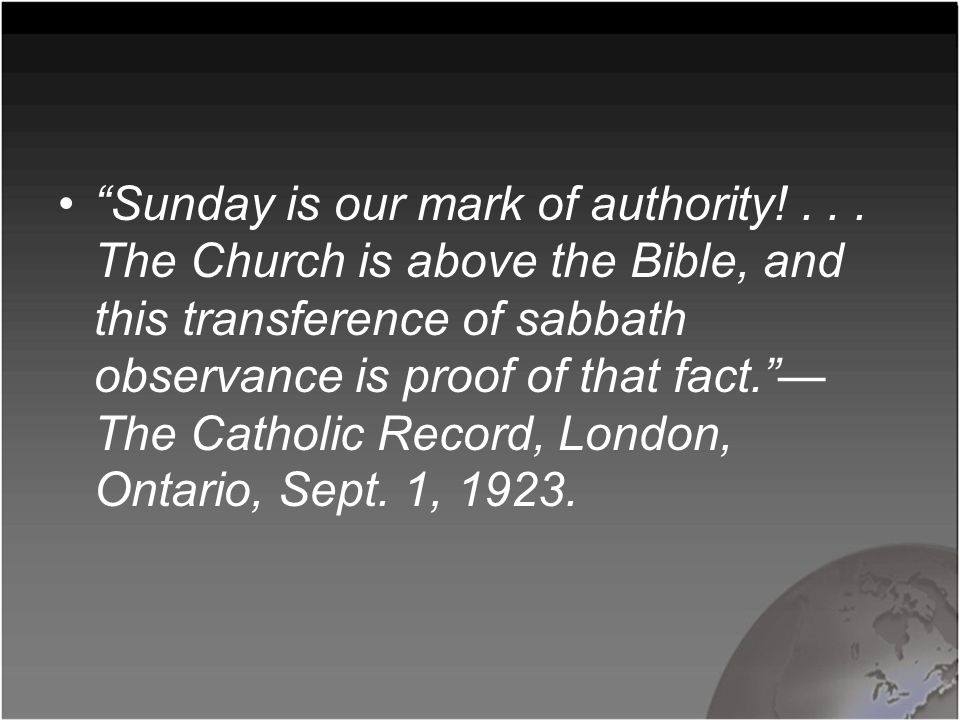 """Sunday is our mark of authority!... The Church is above the Bible, and this transference of sabbath observance is proof of that fact.""— The Catholic"