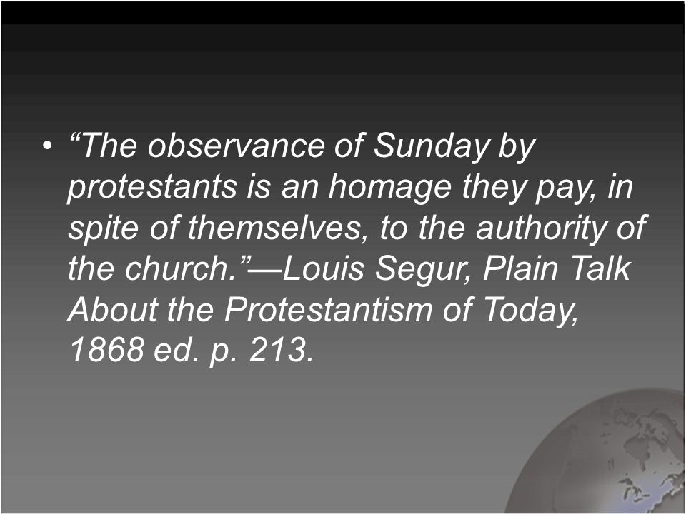 The observance of Sunday by protestants is an homage they pay, in spite of themselves, to the authority of the church. —Louis Segur, Plain Talk About the Protestantism of Today, 1868 ed.