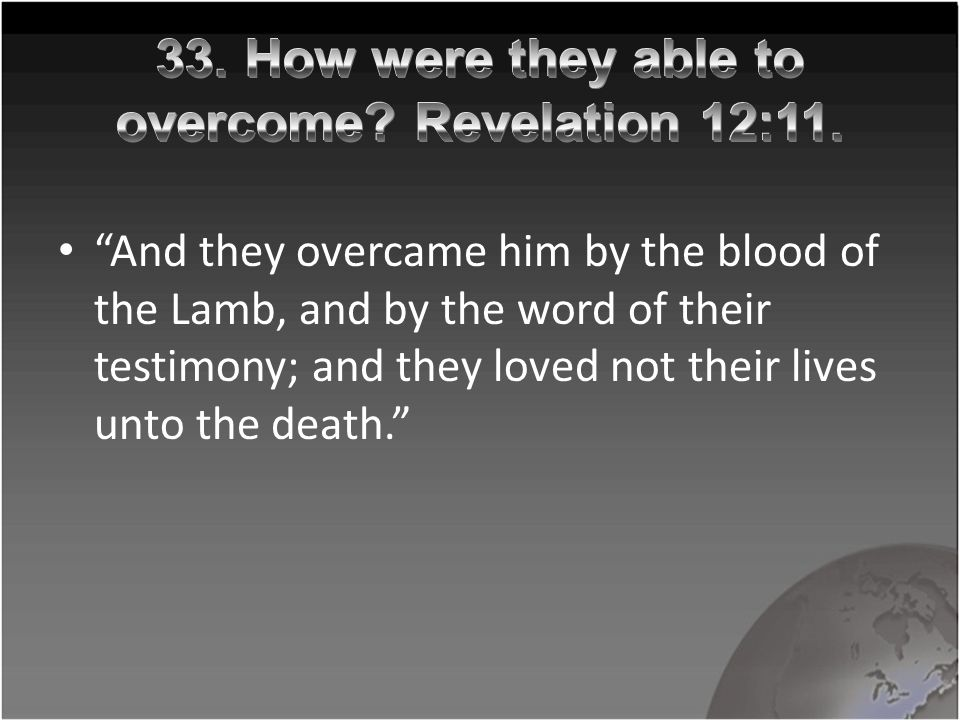 """And they overcame him by the blood of the Lamb, and by the word of their testimony; and they loved not their lives unto the death."""