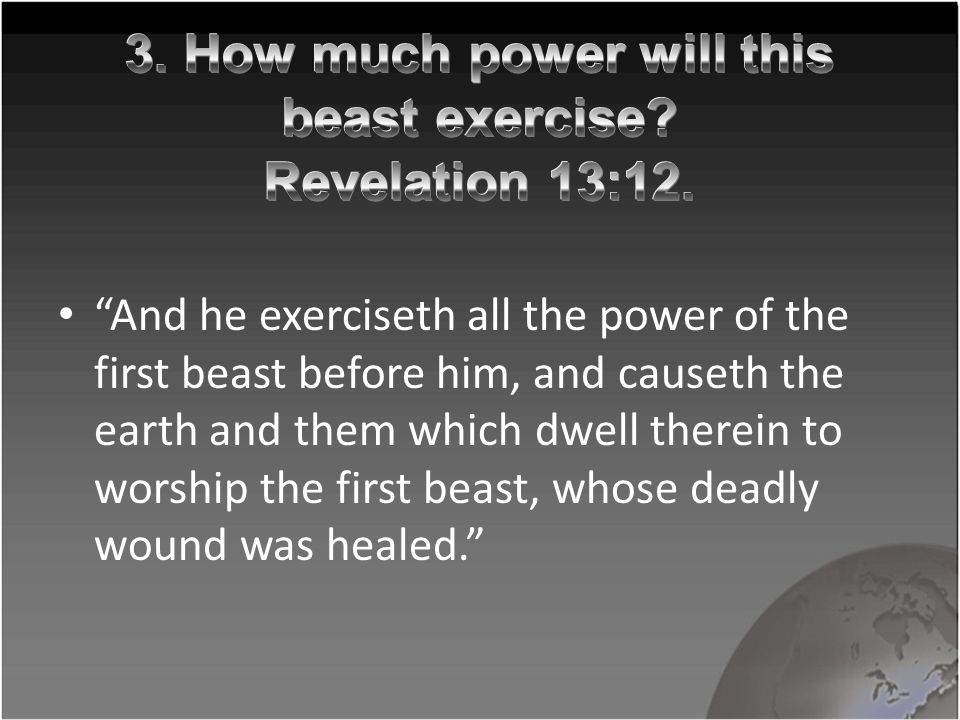 And he exerciseth all the power of the first beast before him, and causeth the earth and them which dwell therein to worship the first beast, whose deadly wound was healed.