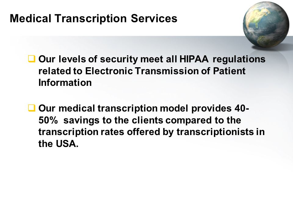 Medical Transcription Services  Our levels of security meet all HIPAA regulations related to Electronic Transmission of Patient Information  Our medical transcription model provides 40- 50% savings to the clients compared to the transcription rates offered by transcriptionists in the USA.