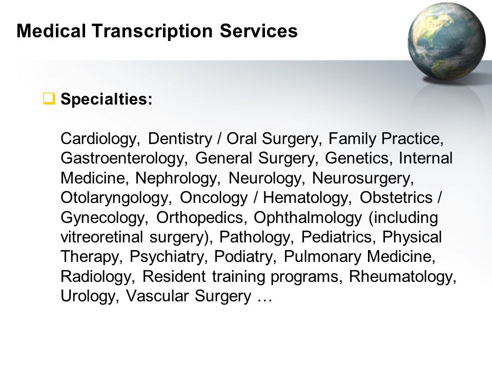 Medical Transcription Services  Specialties: Cardiology, Dentistry / Oral Surgery, Family Practice, Gastroenterology, General Surgery, Genetics, Internal Medicine, Nephrology, Neurology, Neurosurgery, Otolaryngology, Oncology / Hematology, Obstetrics / Gynecology, Orthopedics, Ophthalmology (including vitreoretinal surgery), Pathology, Pediatrics, Physical Therapy, Psychiatry, Podiatry, Pulmonary Medicine, Radiology, Resident training programs, Rheumatology, Urology, Vascular Surgery …