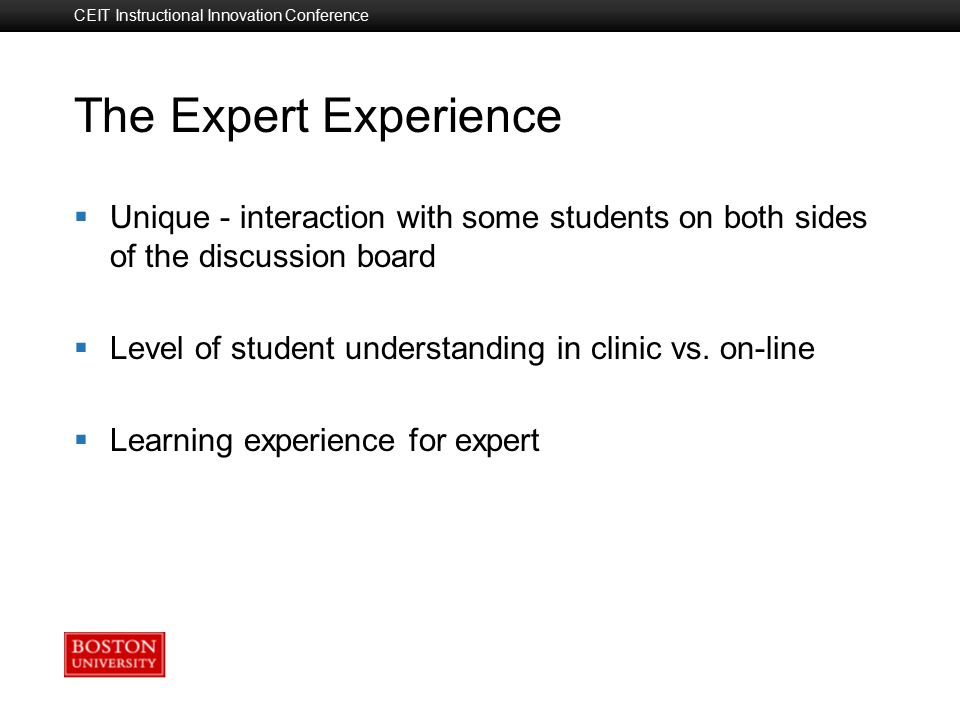 Boston University Slideshow Title Goes Here CEIT Instructional Innovation Conference The Expert Experience  Unique - interaction with some students on both sides of the discussion board  Level of student understanding in clinic vs.