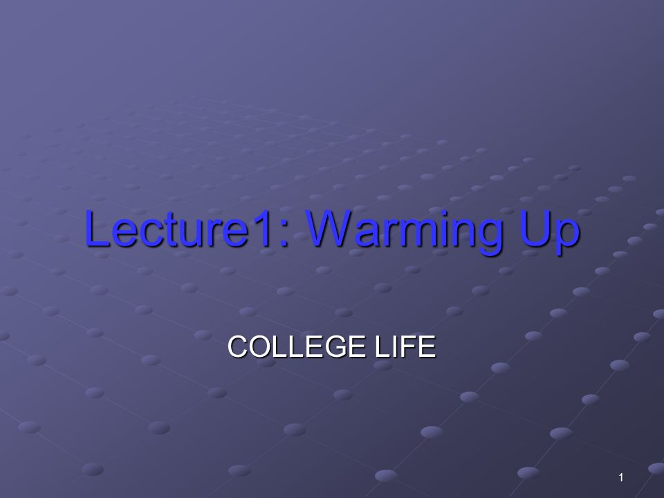 1 Lecture1: Warming Up COLLEGE LIFE
