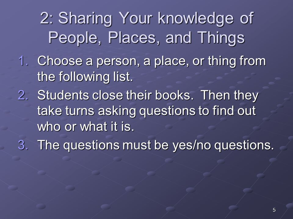 5 2: Sharing Your knowledge of People, Places, and Things 1.Choose a person, a place, or thing from the following list. 2.Students close their books.