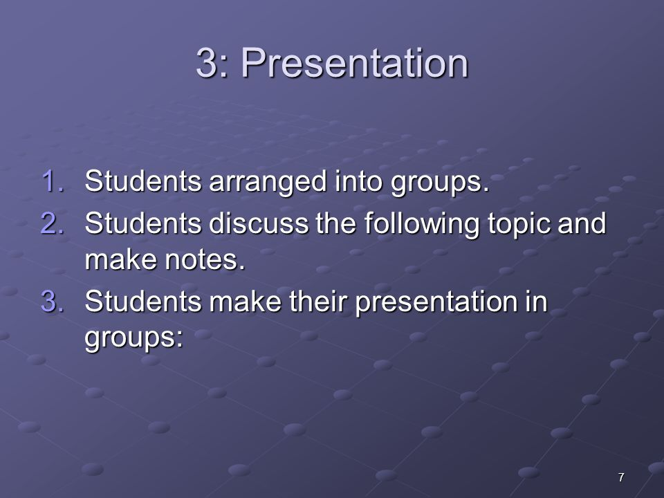 7 3: Presentation 1.Students arranged into groups.