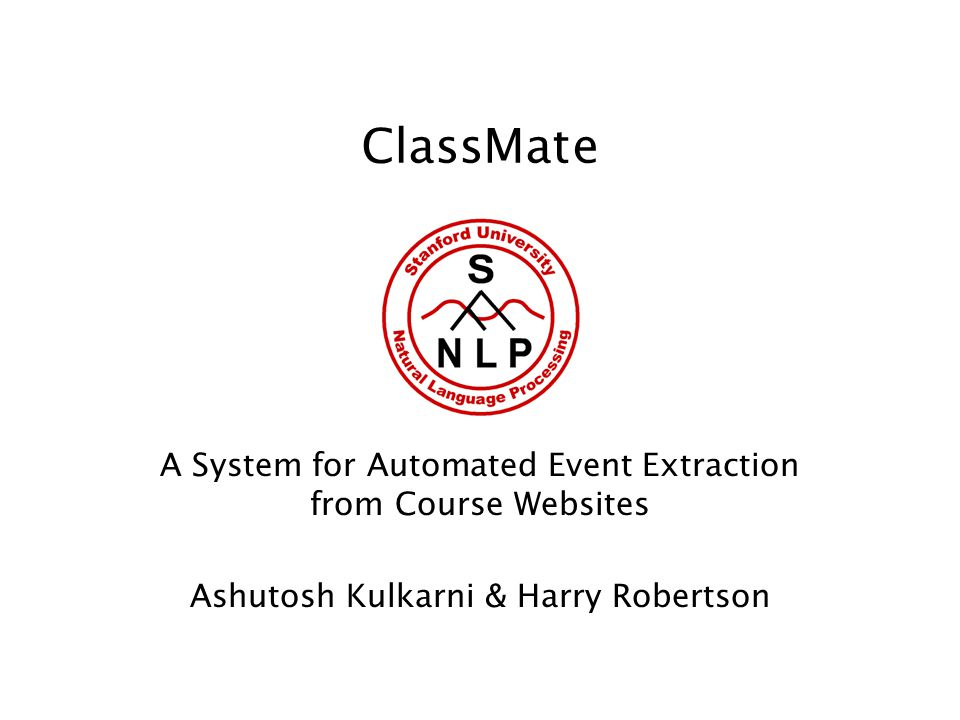 ClassMate A System for Automated Event Extraction from Course Websites Ashutosh Kulkarni & Harry Robertson