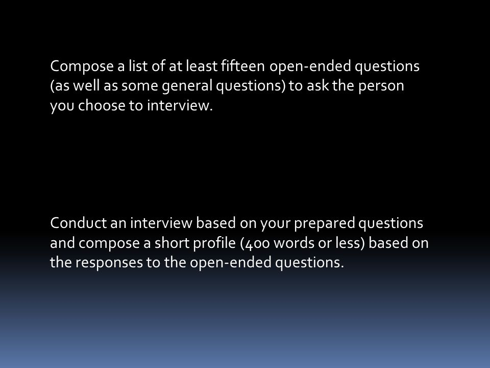 Compose a list of at least fifteen open-ended questions (as well as some general questions) to ask the person you choose to interview.