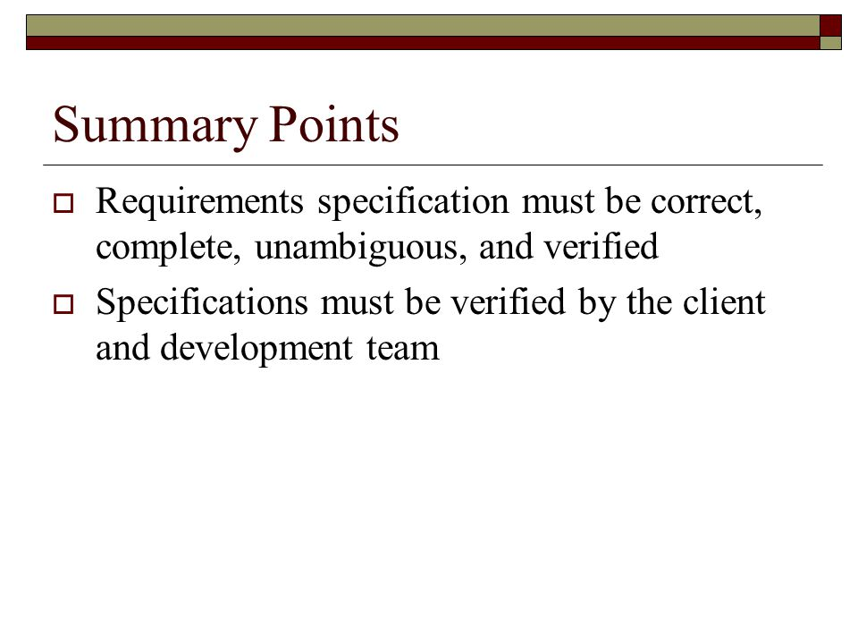 Summary Points  Requirements specification must be correct, complete, unambiguous, and verified  Specifications must be verified by the client and d