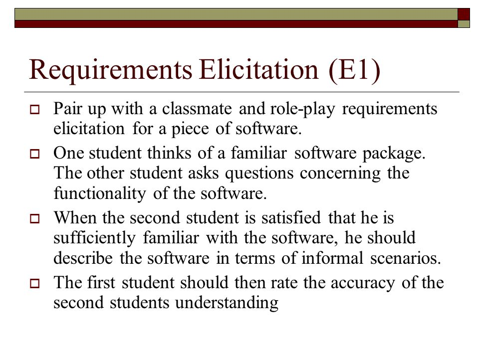 Requirements Elicitation (E1)  Pair up with a classmate and role-play requirements elicitation for a piece of software.  One student thinks of a fam