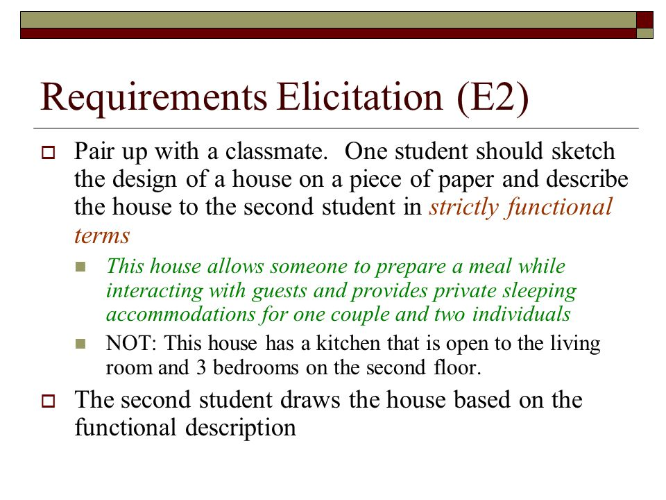 Requirements Elicitation (E2)  Pair up with a classmate. One student should sketch the design of a house on a piece of paper and describe the house t
